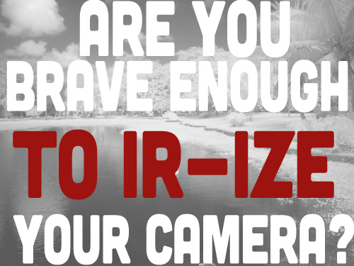 Are You Brave Enough To IR-ize Your Camera?