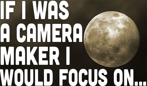 Poll: If I Was A Camera Maker I would Focus On.…