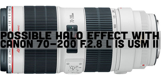 Possible Halo Effect with Canon 70-200 f.2.8 L IS USM II